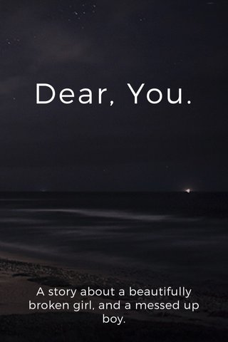 Dear, You. A story about a beautifully broken girl, and a messed up boy.