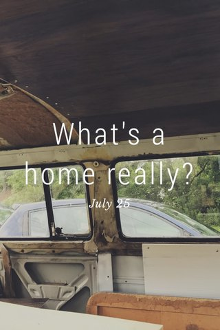 What's a home really? July 25
