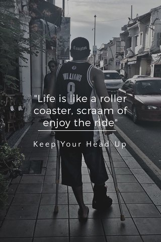 """""""Life is like a roller coaster, scraam of enjoy the ride"""" Keep Your Head Up"""