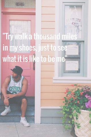 """""""Try walk a thousand miles in my shoes, just to see what it is like to be me"""""""