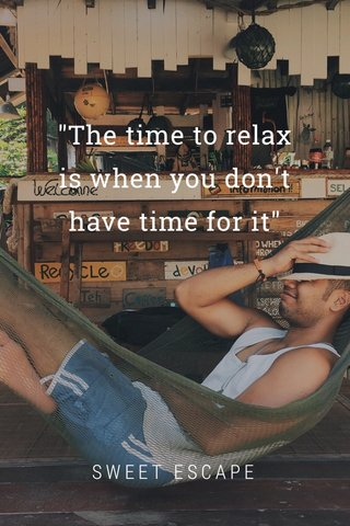 """""""The time to relax is when you don't have time for it"""" SWEET ESCAPE"""