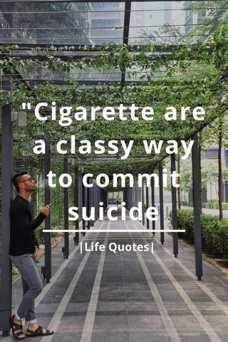 """""""Cigarette are a classy way to commit suicide 
