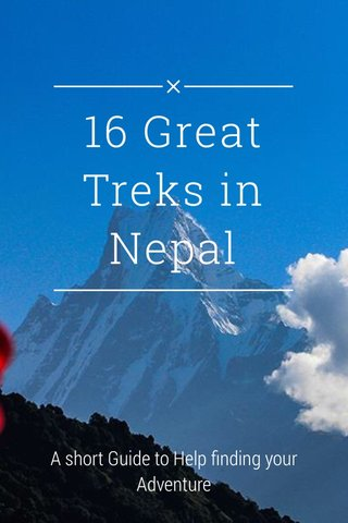 16 Great Treks in Nepal A short Guide to Help finding your Adventure