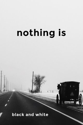 nothing is black and white