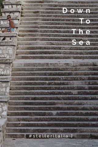 Down To The Sea [ #stelleritalia ]