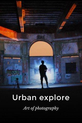 Urban explore Art of photography
