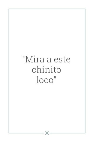 """""""Mira a este chinito loco"""""""