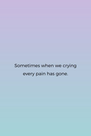 Sometimes when we crying every pain has gone.