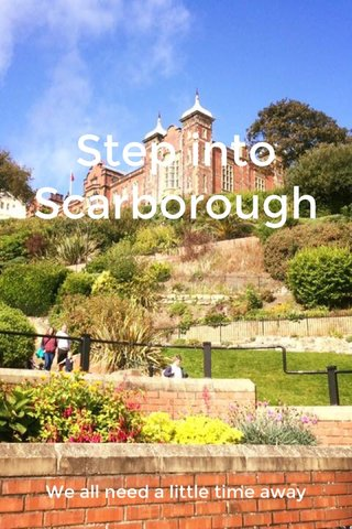 Step into Scarborough We all need a little time away