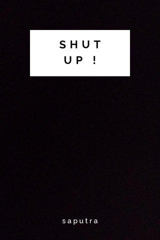 SHUT UP ! saputra