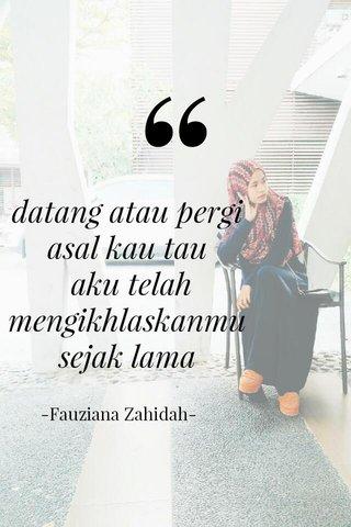 datang atau pergi asal kau tau aku telah mengikhlaskanmu sejak lama -Fauziana Zahidah-