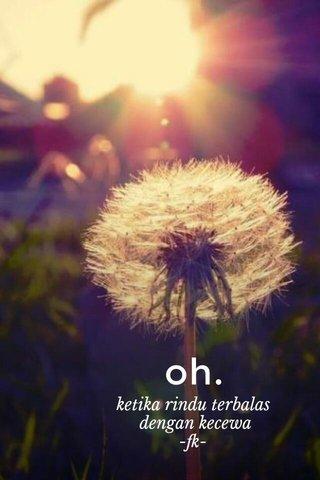 oh. ketika rindu terbalas dengan kecewa -fk-
