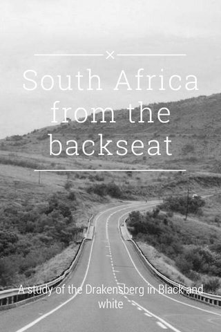 South Africa from the backseat A study of the Drakensberg in Black and white
