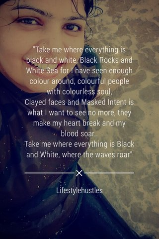 """""""Take me where everything is black and white, Black Rocks and White Sea for I have seen enough colour around, colourful people with colourless soul, Clayed faces and Masked Intent is what I want to see no more, they make my heart break and my blood soar.. Take me where everything is Black and White, where the waves roar"""" Lifestylehustles"""