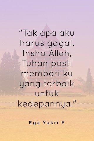 """Tak apa aku harus gagal. Insha Allah, Tuhan pasti memberi ku yang terbaik untuk kedepannya."" Ega Yukri F"