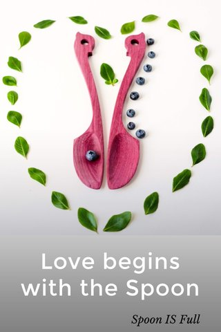 Love begins with the Spoon Spoon IS Full