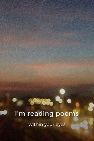 I'm reading poems within your eyes