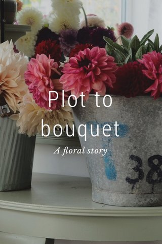 Plot to bouquet A floral story