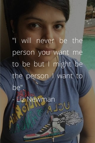 """""""I will never be the person you want me to be but I might be the person I want to be"""". - Liz Newman"""