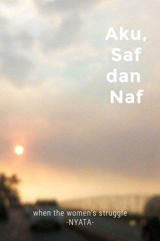 Aku, Saf dan Naf when the women's struggle -NYATA-