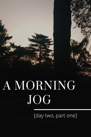 A MORNING JOG [day two, part one]