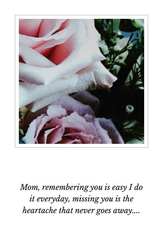 Mom, remembering you is easy I do it everyday, missing you is the heartache that never goes away....