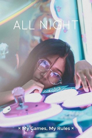 ALL NIGHT × My Games, My Rules ×