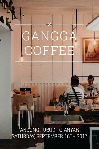 GANGGA COFFEE ANDONG - UBUD - GIANYAR SATURDAY, SEPTEMBER 16TH 2017