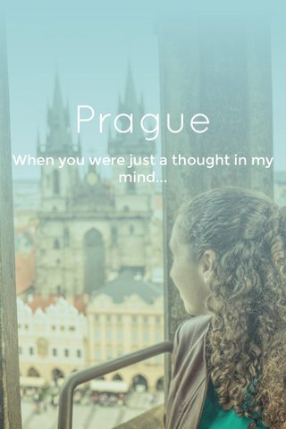 Prague When you were just a thought in my mind...