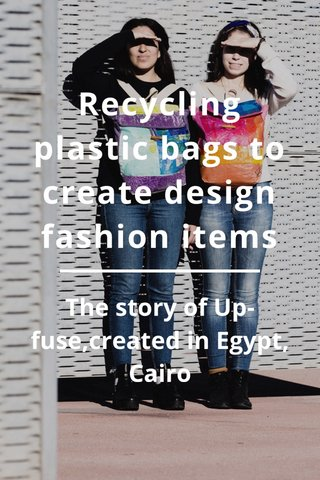 Recycling plastic bags to create design fashion items The story of Up-fuse,created in Egypt, Cairo
