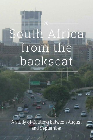 South Africa from the backseat A study of Gauteng between August and September