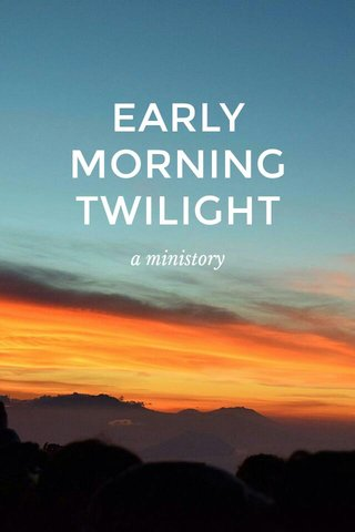 EARLY MORNING TWILIGHT a ministory