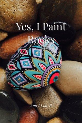 Yes, I Paint Rocks And I Like It