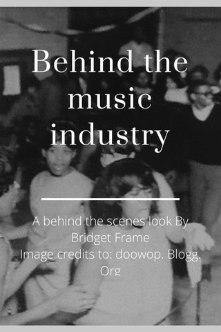 Behind the music industry A behind the scenes look By Bridget Frame Image credits to: doowop. Blogg. Org