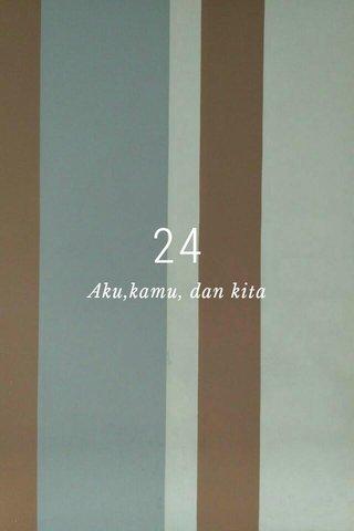 24 Aku,kamu, dan kita