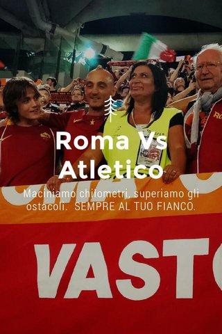 Roma Vs Atletico Maciniamo chilometri, superiamo gli ostacoli. SEMPRE AL TUO FIANCO.