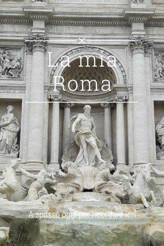 La mia Roma A spasso oggi per ricordare ieri