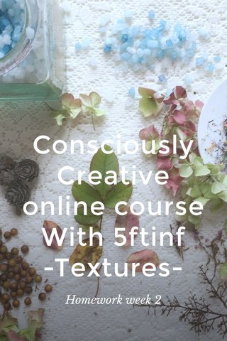Consciously Creative online course With 5ftinf -Textures- Homework week 2