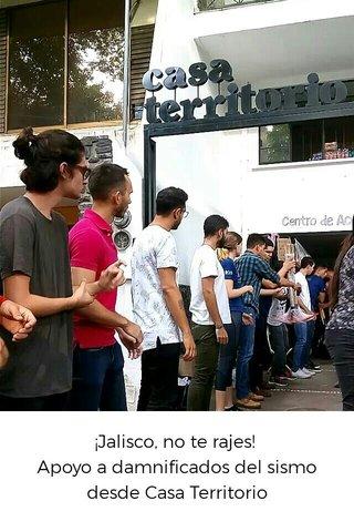 ¡Jalisco, no te rajes! Apoyo a damnificados del sismo desde Casa Territorio