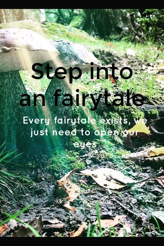 Step into an fairytale Every fairytale exists, we just need to open our eyes