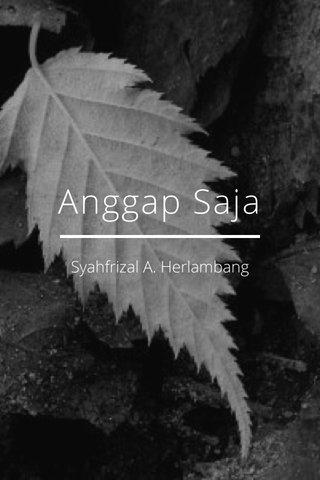 Anggap Saja Syahfrizal A. Herlambang