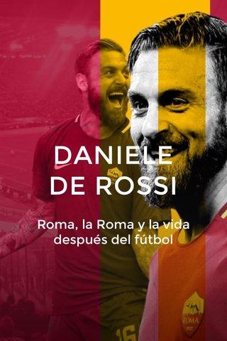 DANIELE DE ROSSI Roma, la Roma y la vida después del fútbol