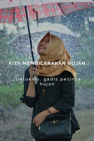 KITA MEMBICARAKAN HUJAN :Untukmu, gadis pecinta hujan
