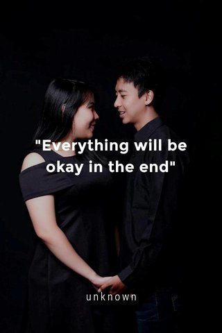"""Everything will be okay in the end"" unknown"