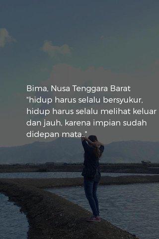 """Bima, Nusa Tenggara Barat """"hidup harus selalu bersyukur, hidup harus selalu melihat keluar dan jauh, karena impian sudah didepan mata.."""""""