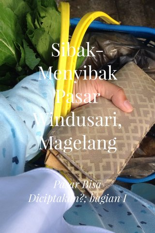 Sibak-Menyibak Pasar Windusari, Magelang Pasar Bisa Diciptakan?; bagian I