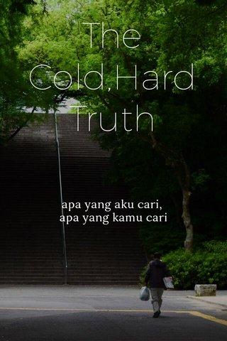 The Cold,Hard Truth apa yang aku cari, apa yang kamu cari