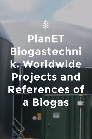 PlanET Biogastechnik. Worldwide Projects and References of a Biogas Power Technology Leader.