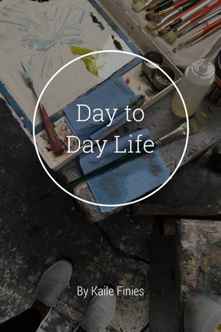 Day to Day Life By Kaile Finies