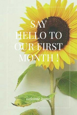 SAY HELLO TO OUR FIRST MONTH ! welcome home!